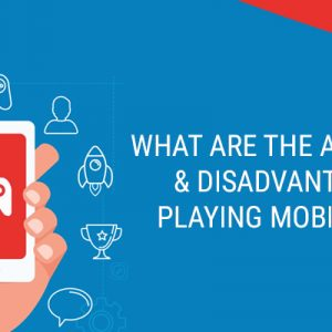 What-are-the-advantages-&-disadvantages-of-playing-mobile-games